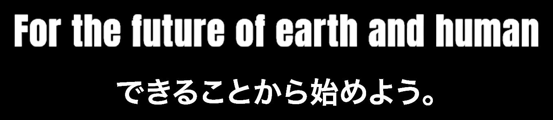 For the future of earth and human できることから始めよう。
